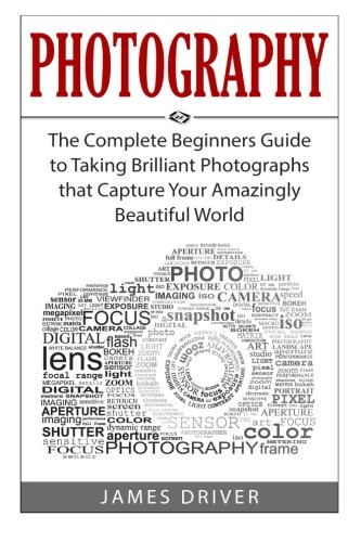 Photography: The Complete Beginners Guide to Taking BRILLIANT Photographs that Capture Your Amazingly Beautiful World
