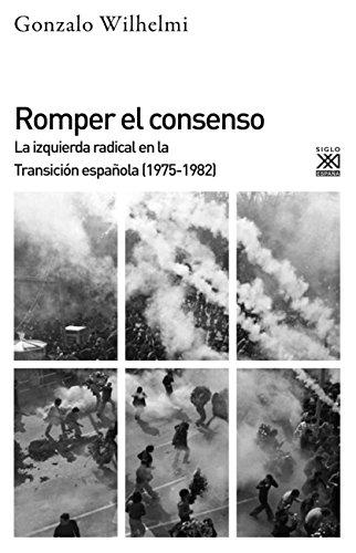ROMPER EL CONSENSO: La izquierda radical en la Transición (1975-1982) (Siglo XXI de España General nº 1218)