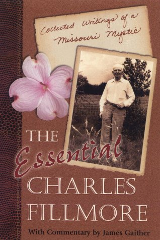 The Essential Charles Fillmore: Collected Writings of a Missouri Mystic