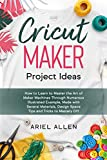 CRICUT MAKER Project Ideas: How to Learn to Master the Art of Maker Machines Through Numerous Illustrated Example, Made with Several Materials, Design Space Tips and Tricks to Mastery DIY