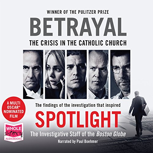 Betrayal     The Crisis in the Catholic Church              By:                                                                                                                                 The Investigative Staff of the Boston Globe                               Narrated by:                                                                                                                                 Paul Boehmer                      Length: 7 hrs and 48 mins     45 ratings     Overall 4.5