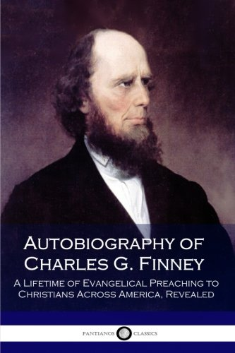 Autobiography of Charles G. Finney: A Lifetime of Evangelical Preaching to Christians Across America, Revealed