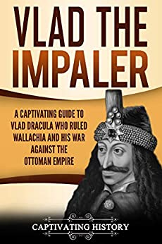 Vlad the Impaler: A Captivating Guide to How Vlad III Dracula Became One of the Most Crucial Rulers of Wallachia and His Impact on the History of Romania by [Captivating History]