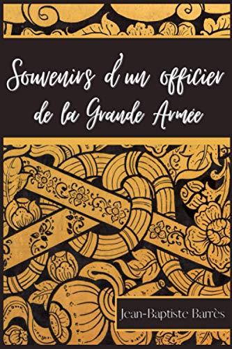 Souvenirs d'un officier de la Grande Armée: par Jean-Baptiste Auguste Barrès