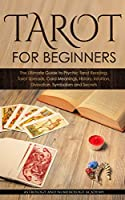 Tarot for Beginners: The Ultimate Guide to Psychic Tarot Reading, Tarot Spreads, Card Meanings, History, Intuition, Divination, Symbolism and Secret