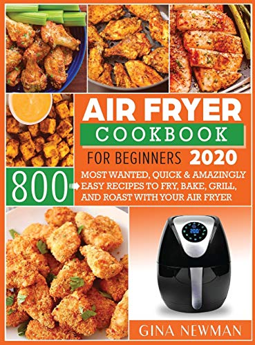 Air Fryer Cookbook For Beginners 2020: 800 Most Wanted, Quick & Amazingly Easy Recipes to Fry, Bake, Grill, and Roast with Your Air Fryer