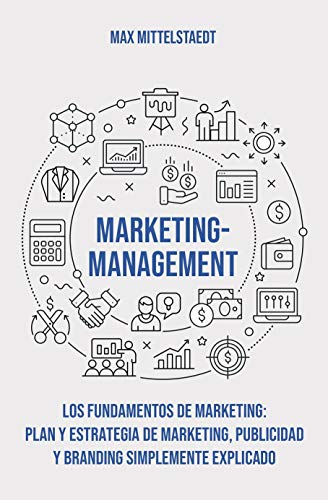 Marketing Management - Los Fundamentos de Marketing: Plan y Estrategia de Marketing, Publicidad y Branding simplemente explicado