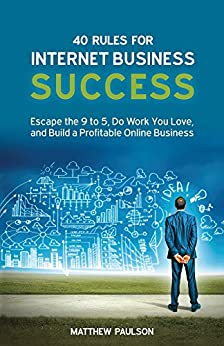 40 Rules for Internet Business Success: Escape the 9 to 5, Do Work You Love, Build a Profitable Online Business and Make Money Online (Internet Business Series) by [Matthew Paulson]