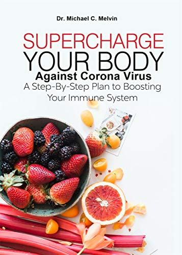 Supercharge Your Body Against Corona Virus: A Step-By-Step Plan To Boosting Your Immune System To Fight Against Covid-19 And Other Viruses and Bacteria