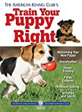 The American Kennel Club's Train Your Puppy Right (CompanionHouse Books) Welcoming Your New Puppy, Socialization, House-Training, Puppy Lessons, Problem-Solving, Activities, and Sports