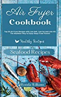 Air Fryer Cookbook Seafood Recipes: Top 50 Air Fryer Recipes with Low Salt, Low Fat and Less Oil. The Healthier Way to Enjoy Deep-Fried Flavours
