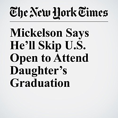 Mickelson Says He'll Skip U.S. Open to Attend Daughter's Graduation copertina