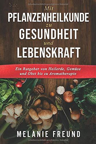 Mit Pflanzenheilkunde zu Gesundheit und Lebenskraft: Ein Ratgeber von Heilerde, Gemüse und Obst bis zu Aromatherapie (1, Band 1)