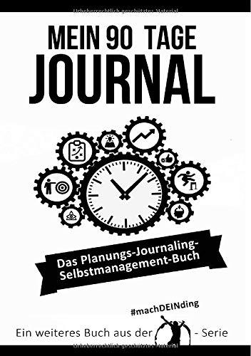 Mein 90 Tage Journal - Das Planungs - Journaling - Selbstmanagement Buch: Wie du 5 minute journal, big five for life, bullet journal, gtd, eat the frog unter einen Hut bekommst