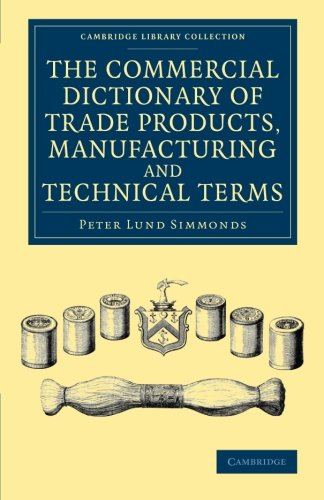 The Commercial Dictionary of Trade Products, Manufacturing and Technical Terms: With A Definition Of The Moneys, Weights, And Measures, Of All ... (Cambridge Library Collection - Technology)