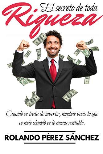 El secreto de toda RIQUEZA: Cuando se trata de invertir, muchas veces lo que es más cómodo es lo menos rentable. (Emprendedores nº 1)