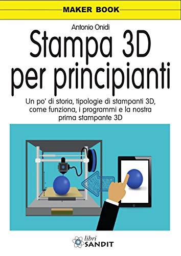 Stampa 3D per principianti. Un po' di storia, tipologie di stampanti 3D, come funziona, i programmi e la nostra prima stampante 3D