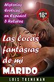 Las locas fantasías de mi marido: relatos eróticos en español (Esposo Cornudo, Esposa caliente,...