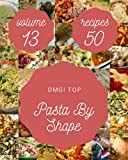 OMG! Top 50 Pasta By Shape Recipes Volume 13: An Inspiring Pasta By Shape Cookbook for You