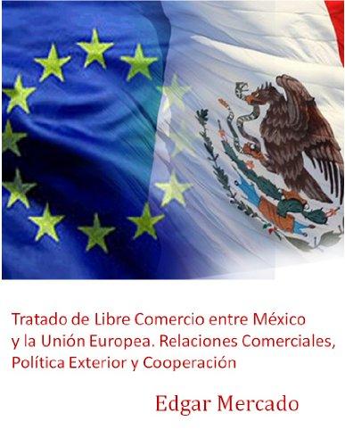 Tratado de Libre Comercio entre México y la Unión Europea. Relaciones Comerciales, Política Exterior y Cooperación (Spanish Edition)