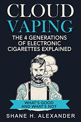 Cloud Vaping - The 4 Generations of Electronic Cigarettes Explained: What's Good and What's Not- How to...