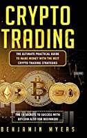 Crypto Trading: The Ultimate Practical Guide to Make Money with the Best Crypto Trading Strategies. the 10 Secrets to Success with Bitcoin Also for Beginners.
