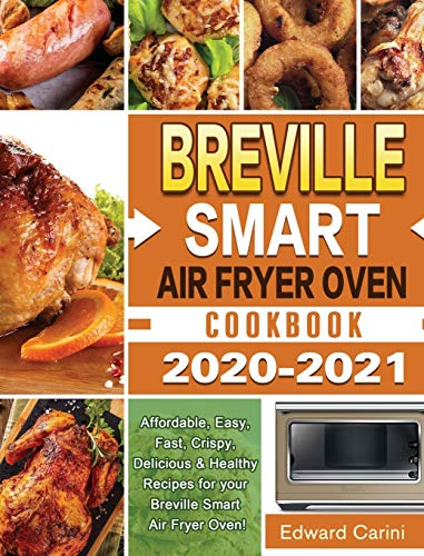 Breville Smart Air Fryer Oven Cookbook 2020-2021: Affordable, Easy, Fast, Crispy, Delicious & Healthy Recipes for your Breville Smart Air Fryer Oven!