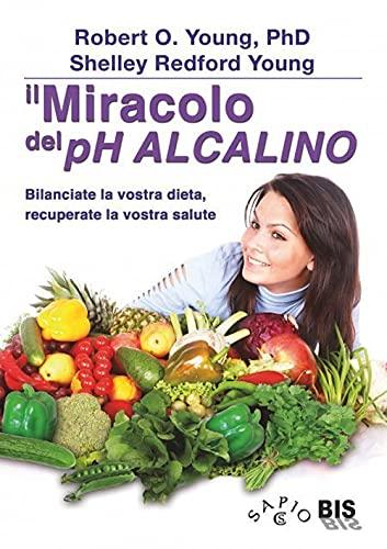 Il miracolo del pH alcalino. Bilanciate la vostra dieta, recuperate la vostra salute