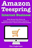 Amazon and Teespring Internet Business: (2018 Business Models) Amazon Associates Affiliate Program or Teespring Online T-Shirts Advertising System Business Ideas for Beginners