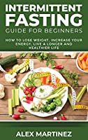 Intermittent Fasting Guide for Beginners: How to Lose Weight, Increase Your Energy, Live a Longer and Healthier Life