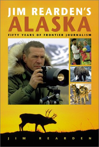 Jim Rearden's Alaska: Fifty Years of Frontier Adventure