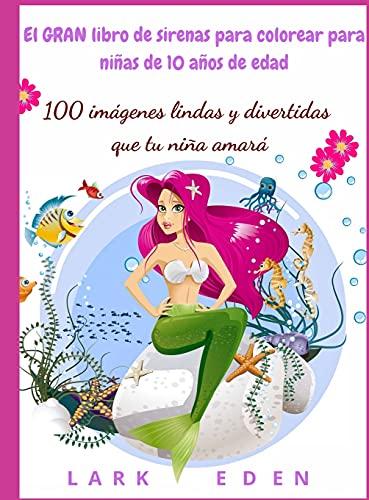 El GRAN libro de sirenas para colorear para niñas de 10 años de edad: 100 imágenes lindas y divertidas que tu niña amará