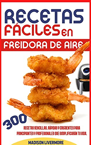 Recetas Fáciles En Freidora De Aire (SPANISH VERSION): 300 Effortless, Quick and Easy Crispy Recipes for Beginners and Advanced to Simplify Your Life
