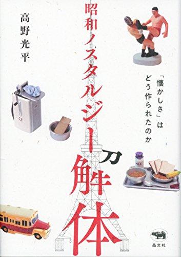 昭和ノスタルジー解体: 「懐かしさ」はどう作られたのかの詳細を見る