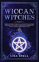 Wiccan Witches: A Simple and Direct Approach to Witchcraft for Beginners. The Perfect Wicca Guide to Start Practicing Meditation, Rituals and Magic and Becoming A Witch