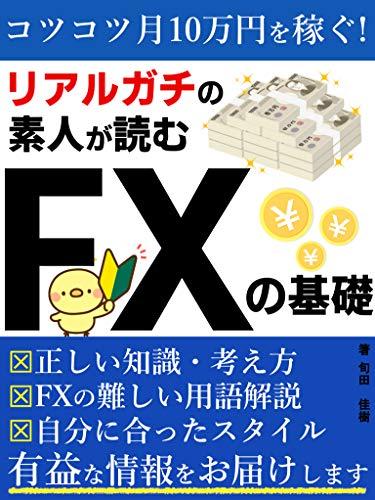 リアルガチの素人が読む FXの基礎【投資】【初心者】: コツコツ月10万円を稼ぐ!