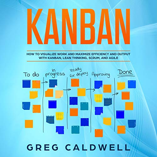 Kanban: How to Visualize Work and Maximize Efficiency and Output with Kanban, Lean Thinking, Scrum, and Agile audiobook cover art