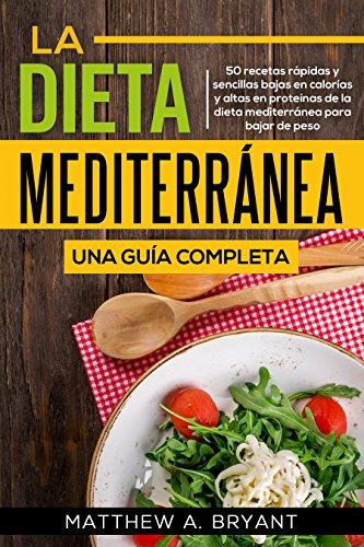 La dieta mediterránea: una guía completa (Versión en español) (Spanish Version): 50 recetas rápidas y sencillas bajas en calorías y altas en proteínas ...