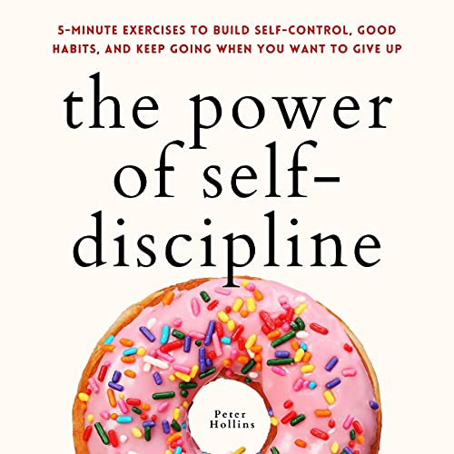 The Power of Self-Discipline: 5-Minute Exercises to Build Self-Control, Good Habits, and Keep Going When You Want to Give Up (Live a Disciplined Life, Book 10)