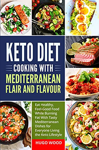 Keto Diet Cooking With Mediterranean Flair and Flavour: Eat Healthy, Feel-Good Food While Burning Fat With Tasty Mediterranean Dishes for Everyone Living the Keto Lifestyle. (English Edition)