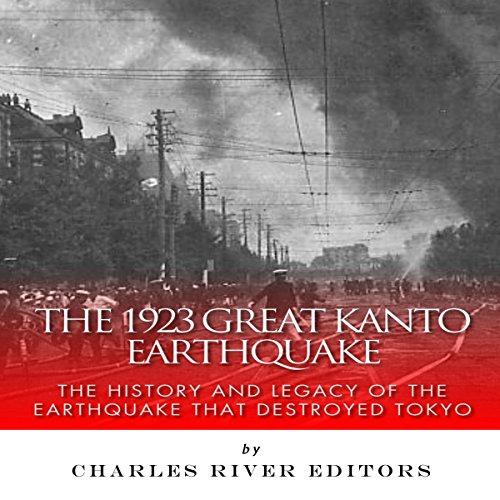 The 1923 Great Kanto Earthquake: The History and Legacy of the Earthquake That Destroyed Tokyo Audiobook By Charles River Editors cover art