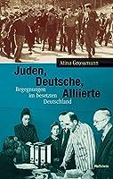 Juden, Deutsche, Alliierte: Begegnungen im besetzten Deutschland