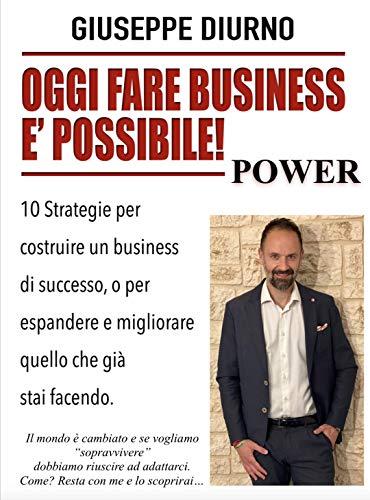 OGGI FARE BUSINESS E' POSSIBILE! POWER: 10 Strategie per costruire un business di successo, o per espandere e migliorare quello che già stai facendo.