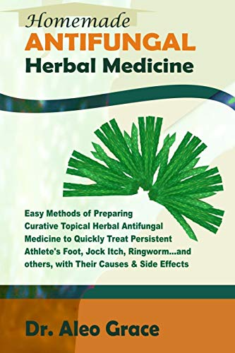 Homemade ANTIFUNGAL Herbal Medicine: Easy Methods of Preparing Curative Topical Herbal Antifungal Medicine to Quickly Treat Persistent Athlete's Foot, ... Ringworm and others; Causes & Side Effects