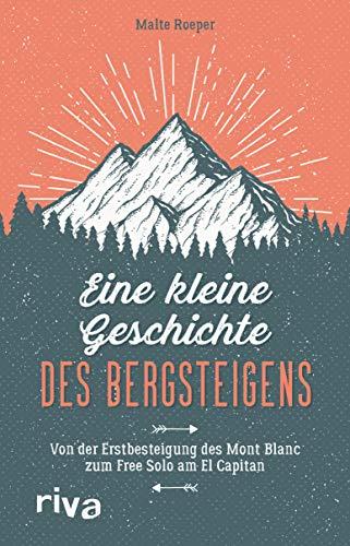Eine kleine Geschichte des Bergsteigens: Von der Erstbesteigung des Mont Blanc zum Free Solo am El Capitan