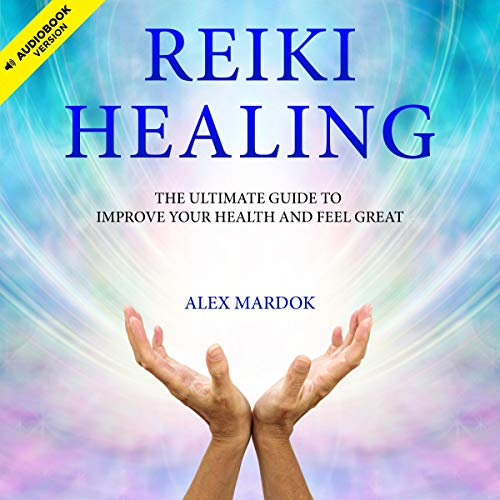 Reiki Healing: The Ultimate Guide to Improve Your Health and Feel Great