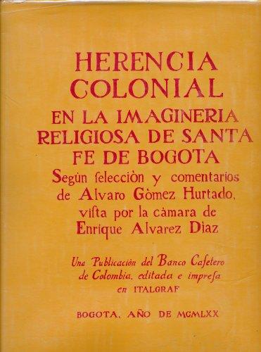 HERENCIA COLONIAL EN LA IMAGINERIA DE LAS IGLESIAS Y MUSEOS DE SANTA FE DE BOGOTA. Según selección de...., quien escribió el prólogo y los comentarios; y captada por la cámara de ...