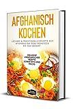 Afghanisch kochen: Leckere & traditionelle Rezepte aus Afghanistan vom Frühstück bis zum Dessert - Inklusive vegetarischer Rezepte sowie Tipps und Tricks