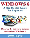 Windows 8: A Step By Step Guide For Beginners: Discover the Secrets to...
