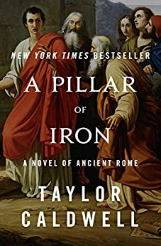 A Pillar of Iron: A Novel of Ancient Rome by [Taylor Caldwell]